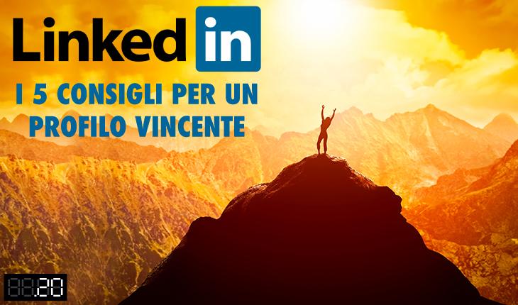 LinkedIn: i 5 consigli per un profilo vincente